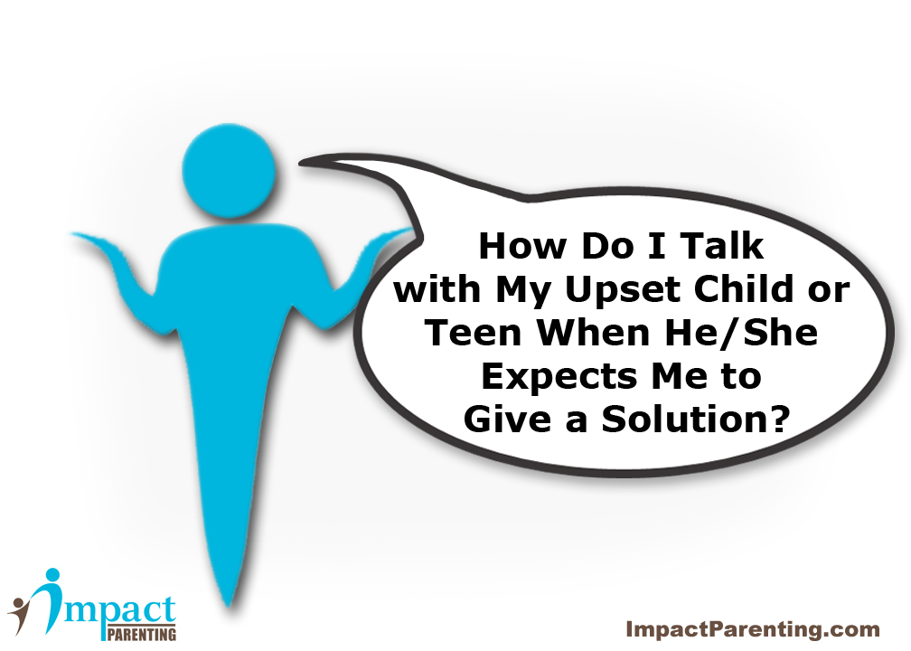 how do i respond or talk to my child or teen when they are upset and want a solution