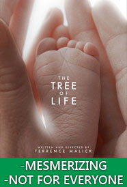 This film is a stunning achievement.  It's truly something that I've never experienced before, and I think Terrance Malick might just be a genius...and totally CRAZY.  I don't even really know what to call The Tree of Life.  It's a bit like someone's old VHS home movies got mixed up with the home movies of the Universe.  The only way the 'story' (and there is a story...sort of) maintains cohesion is by a deep, common thematic backbone, rather than a traditional narrative structure.  That's probably why 99 out of 100 people will hate this... this thing that Malick has created.  But there's a kind of mind that this movie is made for, and if you happened to be blessed/cursed with it, you are going to be swept away.  I may go more in-depth in a full article review of The Tree of Life, because I don't think I can get across everything that I want to say in a few sentences, but it's truly a thing of beauty, and if you are brave enough, I hope you will see that, too.