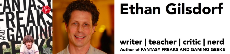 Ethan Gilsdorf writer | teacher | critic | nerd Author of Fantasy Freaks and Gaming Geeks