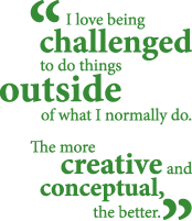 """""""I love being challenged to do things outside of what I normally do. The more creative and conceptual, the better."""""""