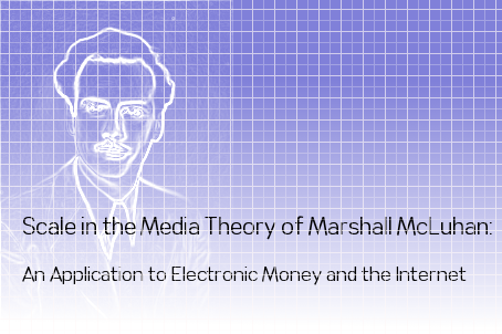 Scale in the Media Theory of Marshall McLuhan: An Application to Electronic Money and the Internet