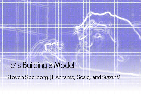 He's Building a Model: Steven Spielberg, J.J. Abrams, Scale and Super 8