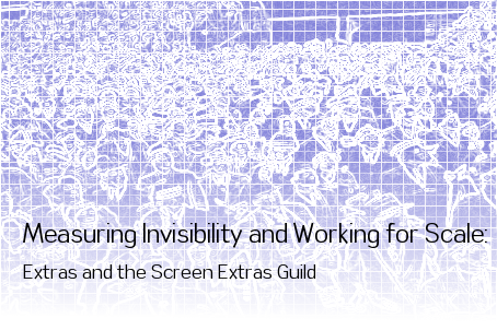 Measuring Invisibility and Working for Scale: Extras and the Screen Extras Guild