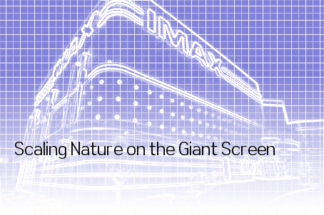Scaling Nature on the Giant Screen