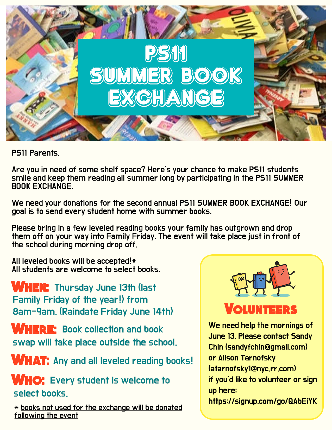 Parents:  Are you in need of some shelf space?  Here's your chance to make PS11 students smile and keep them reading all summer long by participating in the PS11 Summer Book Exchange.  We need your donations for the second annual PS11 Summer Book Exchange!  Our goal is to send every student home with summer books.   Please bring in a few leveled reading books your family has outgrown and drop them off on your way into Family Friday.  The event will take place just in front of the school during morning drop off.    All leveled books will be accepted!* . All students are welcome to select books.  WHEN: Thursday June 13th (lst Family Friday of the year!) from 8am-9am (raindate Friday June 14th)  WHERE:  Book collection and book swap will take place outside the school  WHAT:  Any and all leveled reading books!  WHO:  Every student is welcome to select books   * books not used for the exchange will be donated following the event  Volunteers:  We need help the morning of June 13.  Please contact Sandy Chin (sandyfchin@gmail.com) or Alison Tarnofsky (atarnofsky1@nyc.rr.com) . If you'd like to volunteer, sign up here:  https://signup.com/go/QAbEiYK 10 minutes before, as email 10 minutes before Organizer: PS11 Calendar PS11 Calendar